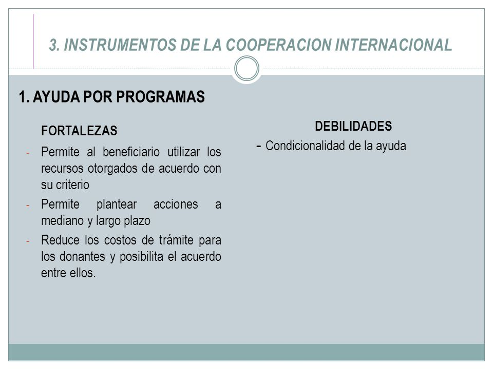 3. INSTRUMENTOS DE LA COOPERACION INTERNACIONAL 1. AYUDA POR PROGRAMAS FORTALEZAS - Permite al beneficiario utilizar los recursos otorgados de acuerdo
