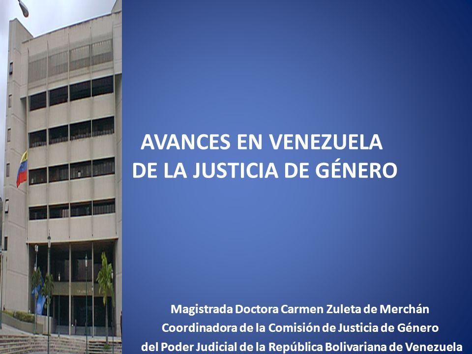 AVANCES EN VENEZUELA DE LA JUSTICIA DE GÉNERO Magistrada Doctora Carmen Zuleta de Merchán Coordinadora de la Comisión de Justicia de Género del Poder