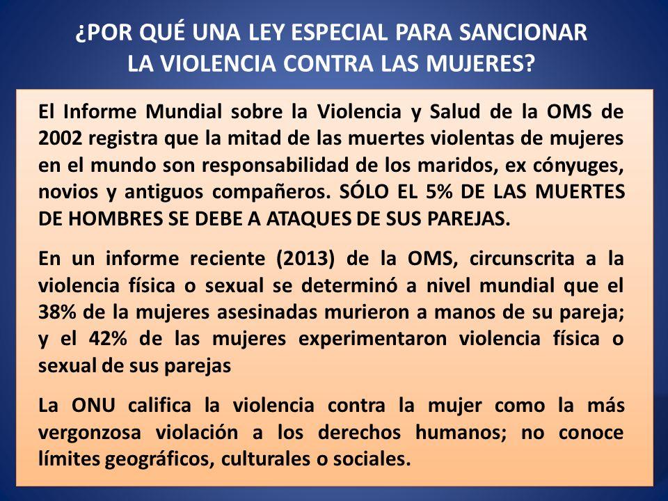 ¿POR QUÉ UNA LEY ESPECIAL PARA SANCIONAR LA VIOLENCIA CONTRA LAS MUJERES? El Informe Mundial sobre la Violencia y Salud de la OMS de 2002 registra que