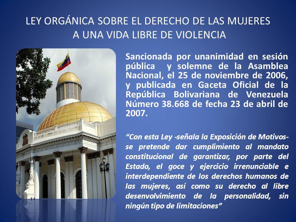 LEY ORGÁNICA SOBRE EL DERECHO DE LAS MUJERES A UNA VIDA LIBRE DE VIOLENCIA Sancionada por unanimidad en sesión pública y solemne de la Asamblea Nacion