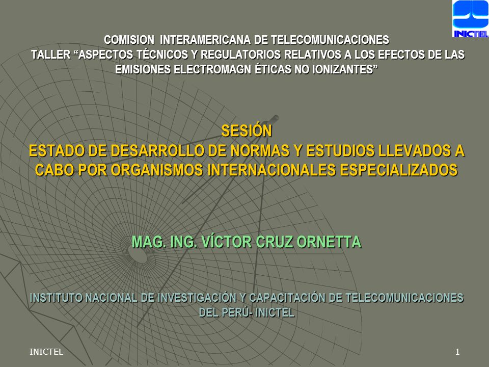 INICTEL1 COMISION INTERAMERICANA DE TELECOMUNICACIONES TALLER ASPECTOS TÉCNICOS Y REGULATORIOS RELATIVOS A LOS EFECTOS DE LAS EMISIONES ELECTROMAGN ÉTICAS NO IONIZANTES SESIÓN ESTADO DE DESARROLLO DE NORMAS Y ESTUDIOS LLEVADOS A CABO POR ORGANISMOS INTERNACIONALES ESPECIALIZADOS MAG.