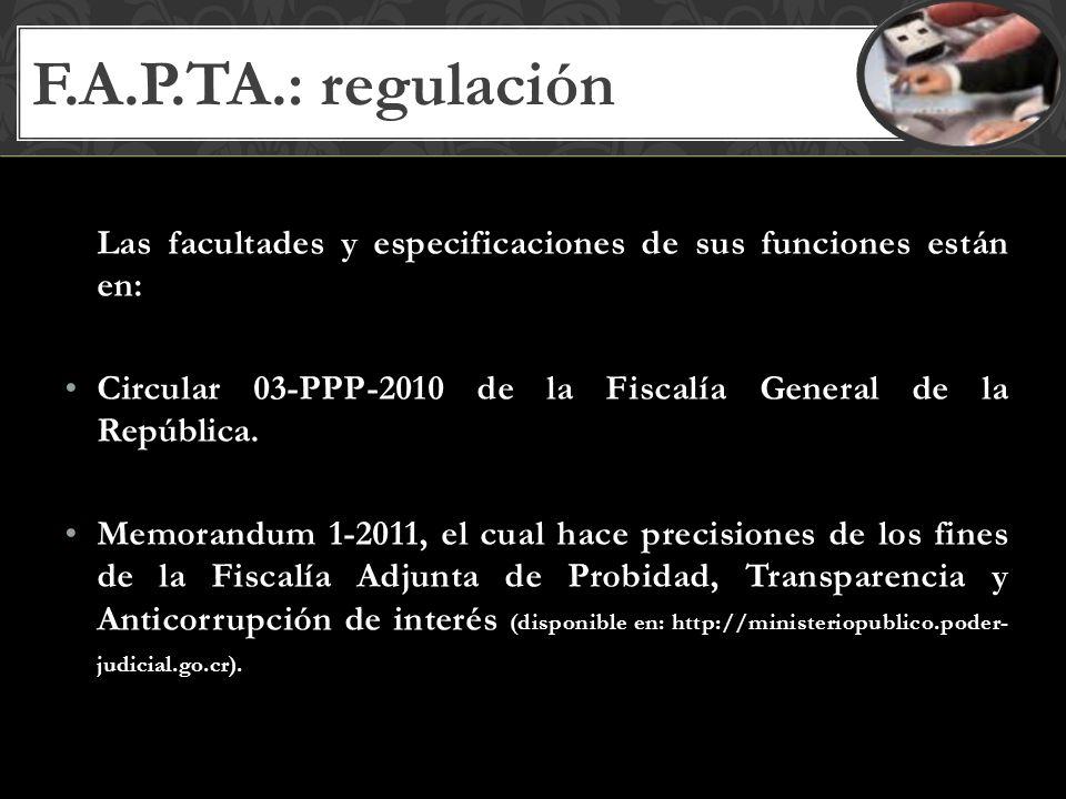 F.A.P.TA.: regulación Las facultades y especificaciones de sus funciones están en: Circular 03-PPP-2010 de la Fiscalía General de la República.