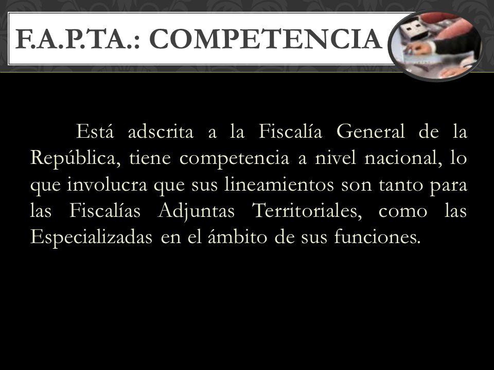 F.A.P.TA.: COMPETENCIA Está adscrita a la Fiscalía General de la República, tiene competencia a nivel nacional, lo que involucra que sus lineamientos son tanto para las Fiscalías Adjuntas Territoriales, como las Especializadas en el ámbito de sus funciones.