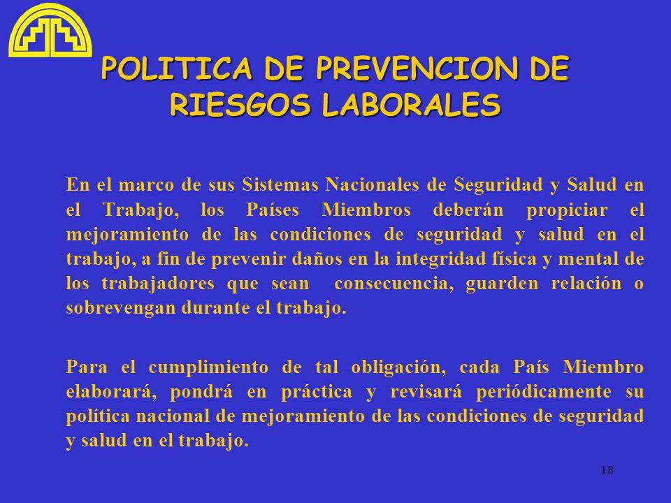 18 POLITICA DE PREVENCION DE RIESGOS LABORALES En el marco de sus Sistemas Nacionales de Seguridad y Salud en el Trabajo, los Países Miembros deberán
