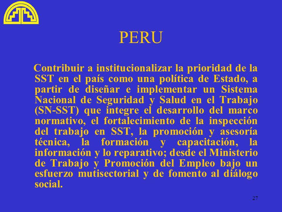 27 PERU Contribuir a institucionalizar la prioridad de la SST en el país como una política de Estado, a partir de diseñar e implementar un Sistema Nac