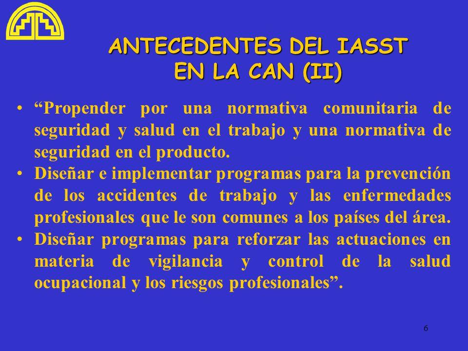 6 ANTECEDENTES DEL IASST EN LA CAN (II) Propender por una normativa comunitaria de seguridad y salud en el trabajo y una normativa de seguridad en el