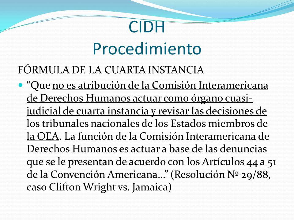 CIDH Procedimiento FÓRMULA DE LA CUARTA INSTANCIA Que no es atribución de la Comisión Interamericana de Derechos Humanos actuar como órgano cuasi- judicial de cuarta instancia y revisar las decisiones de los tribunales nacionales de los Estados miembros de la OEA.