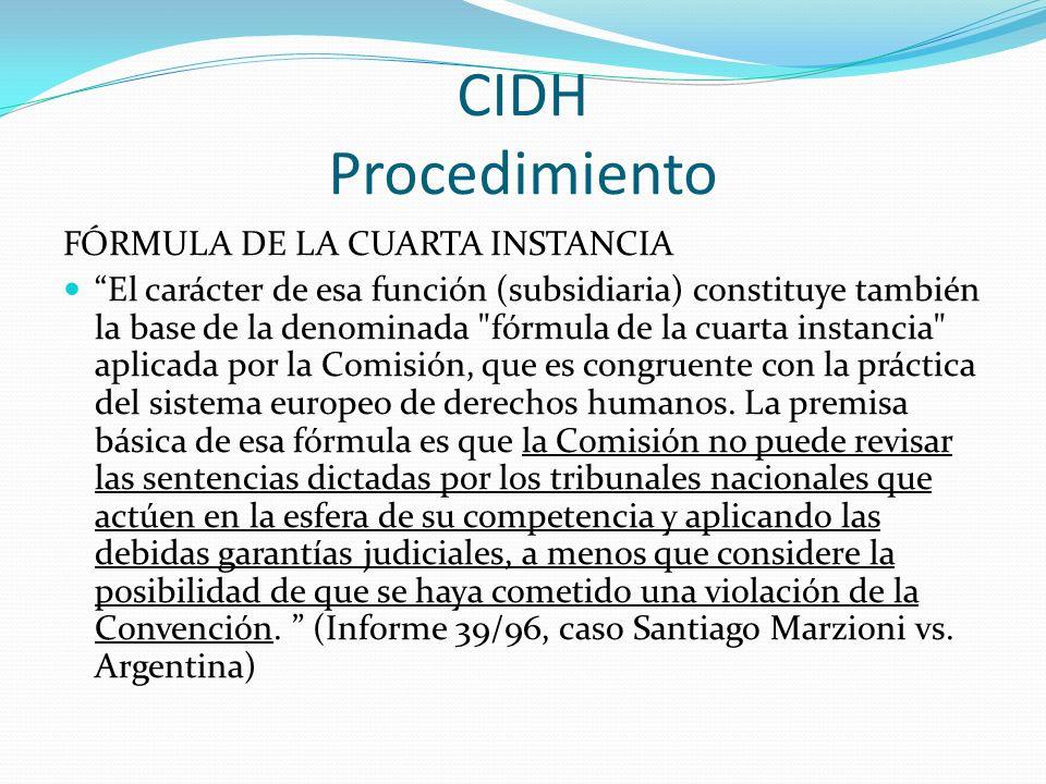 CIDH Procedimiento FÓRMULA DE LA CUARTA INSTANCIA El carácter de esa función (subsidiaria) constituye también la base de la denominada fórmula de la cuarta instancia aplicada por la Comisión, que es congruente con la práctica del sistema europeo de derechos humanos.