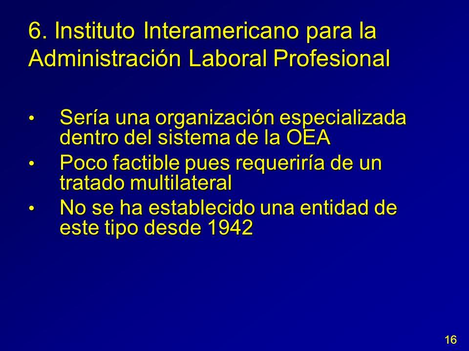 6. Instituto Interamericano para la Administración Laboral Profesional Sería una organización especializada dentro del sistema de la OEA Sería una org