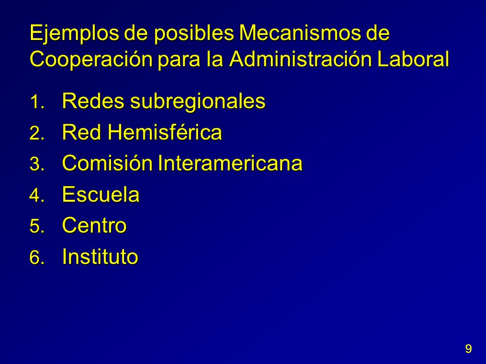 Ejemplos de posibles Mecanismos de Cooperación para la Administración Laboral 1. Redes subregionales 2. Red Hemisférica 3. Comisión Interamericana 4.