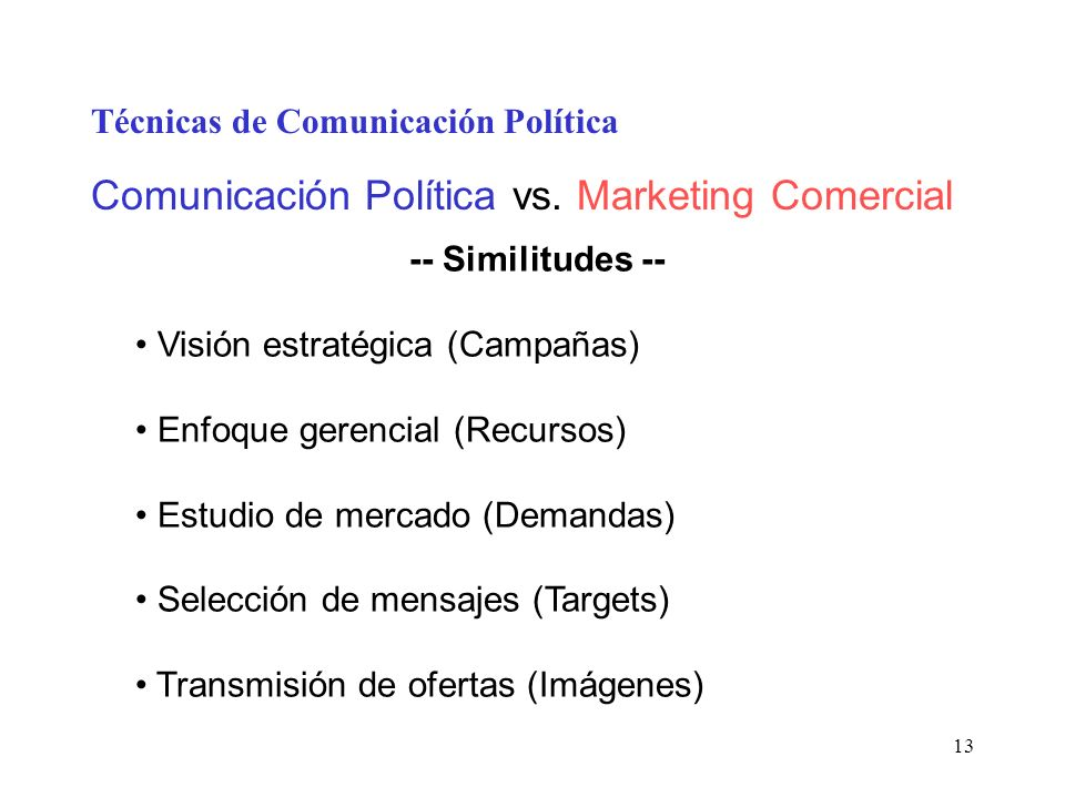 13 Técnicas de Comunicación Política Comunicación Política vs. Marketing Comercial -- Similitudes -- Visión estratégica (Campañas) Enfoque gerencial (
