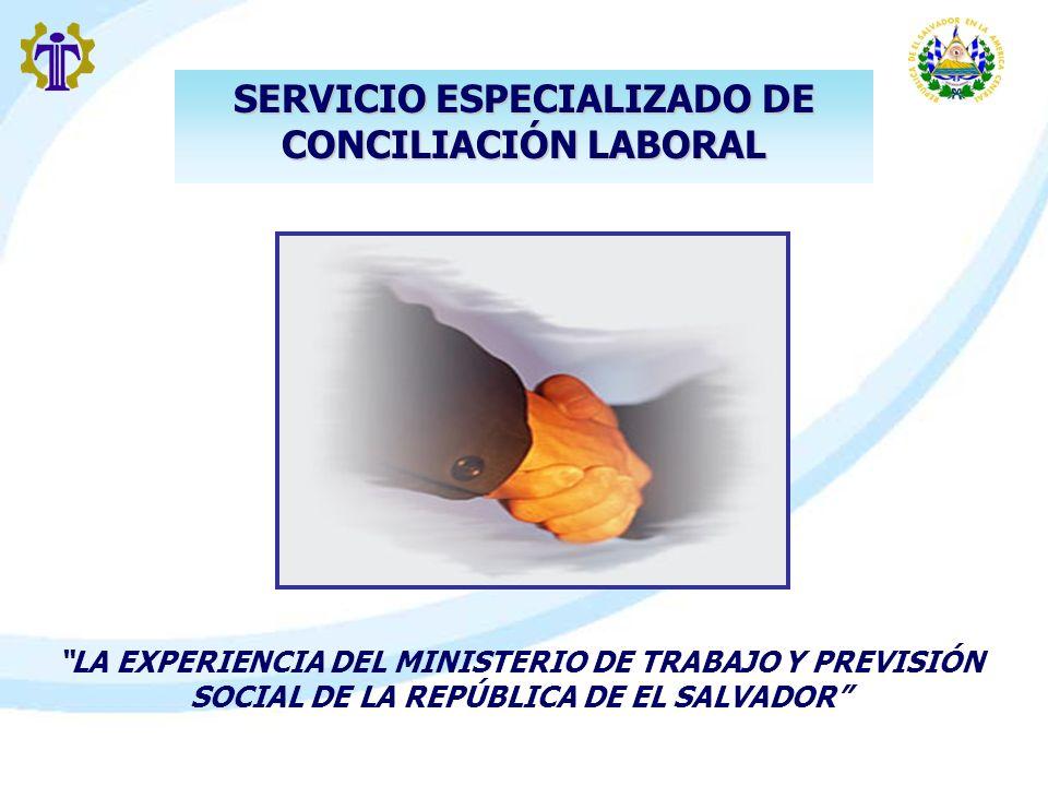LA EXPERIENCIA DEL MINISTERIO DE TRABAJO Y PREVISIÓN SOCIAL DE LA REPÚBLICA DE EL SALVADOR SERVICIO ESPECIALIZADO DE CONCILIACIÓN LABORAL