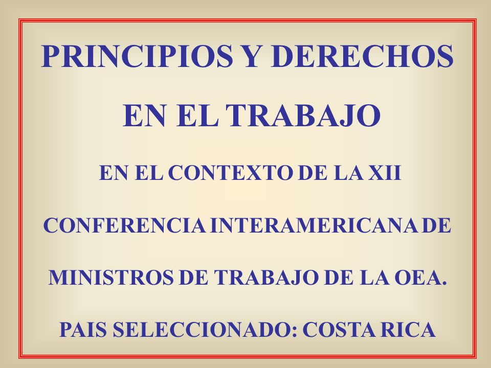 PRINCIPIOS Y DERECHOS EN EL TRABAJO EN EL CONTEXTO DE LA XII CONFERENCIA INTERAMERICANA DE MINISTROS DE TRABAJO DE LA OEA. PAIS SELECCIONADO: COSTA RI
