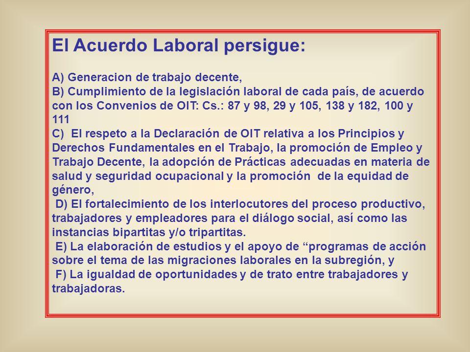 El Acuerdo Laboral persigue: A) Generacion de trabajo decente, B) Cumplimiento de la legislación laboral de cada país, de acuerdo con los Convenios de