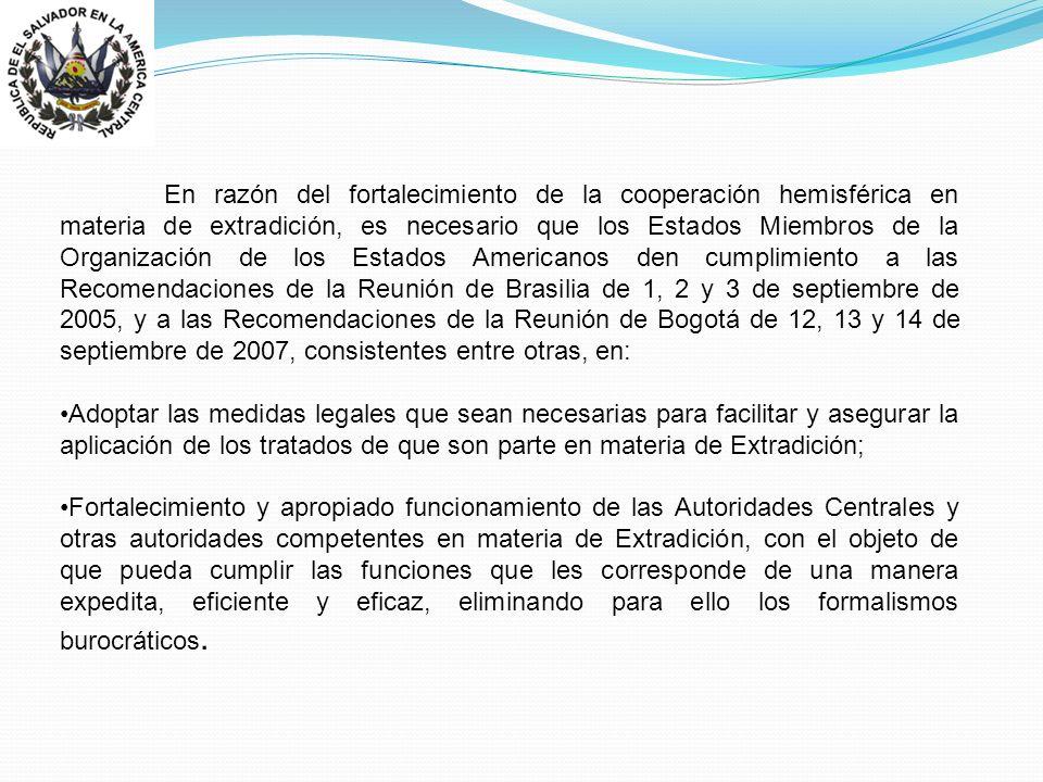 En razón del fortalecimiento de la cooperación hemisférica en materia de extradición, es necesario que los Estados Miembros de la Organización de los Estados Americanos den cumplimiento a las Recomendaciones de la Reunión de Brasilia de 1, 2 y 3 de septiembre de 2005, y a las Recomendaciones de la Reunión de Bogotá de 12, 13 y 14 de septiembre de 2007, consistentes entre otras, en: Adoptar las medidas legales que sean necesarias para facilitar y asegurar la aplicación de los tratados de que son parte en materia de Extradición; Fortalecimiento y apropiado funcionamiento de las Autoridades Centrales y otras autoridades competentes en materia de Extradición, con el objeto de que pueda cumplir las funciones que les corresponde de una manera expedita, eficiente y eficaz, eliminando para ello los formalismos burocráticos.