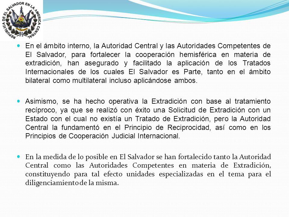En el ámbito interno, la Autoridad Central y las Autoridades Competentes de El Salvador, para fortalecer la cooperación hemisférica en materia de extradición, han asegurado y facilitado la aplicación de los Tratados Internacionales de los cuales El Salvador es Parte, tanto en el ámbito bilateral como multilateral incluso aplicándose ambos.