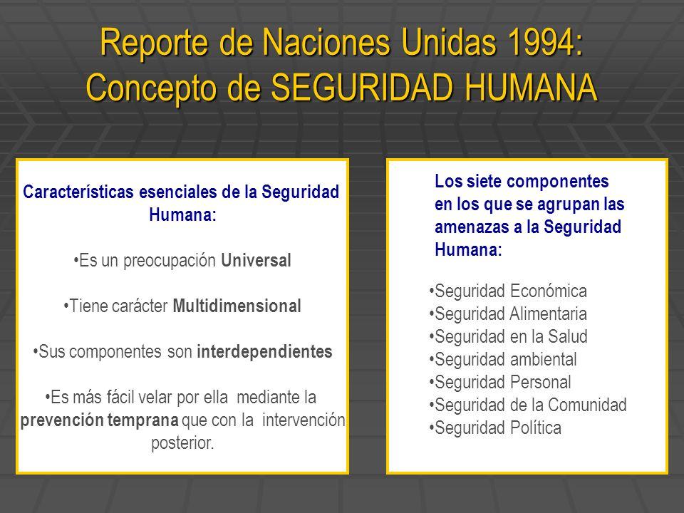 Reporte de Naciones Unidas 1994: Concepto de SEGURIDAD HUMANA Características esenciales de la Seguridad Humana: Es un preocupación Universal Tiene ca
