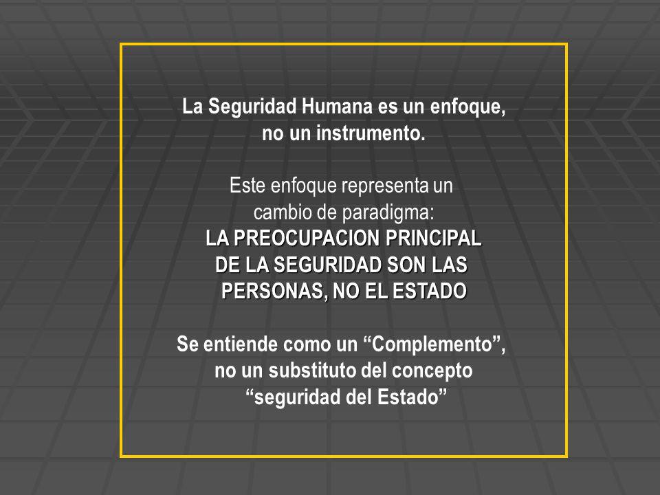 La Seguridad Humana es un enfoque, no un instrumento. Este enfoque representa un cambio de paradigma: LA PREOCUPACION PRINCIPAL DE LA SEGURIDAD SON LA