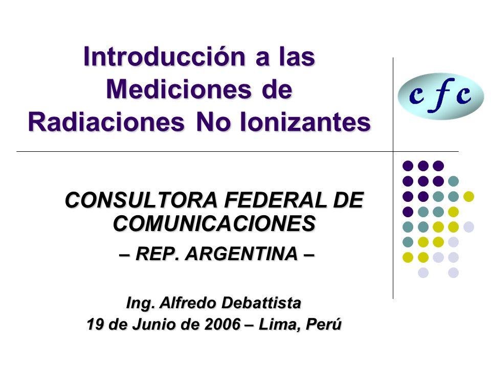 Introducción a las Mediciones de Radiaciones No Ionizantes CONSULTORA FEDERAL DE COMUNICACIONES – REP. ARGENTINA – – REP. ARGENTINA – Ing. Alfredo Deb