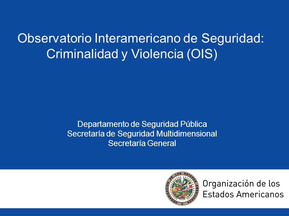 Observatorio Interamericano de Seguridad: Criminalidad y Violencia (OIS) Departamento de Seguridad Pública Secretaría de Seguridad Multidimensional Se