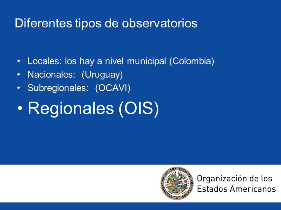 Diferentes tipos de observatorios Locales: los hay a nivel municipal (Colombia) Nacionales: (Uruguay) Subregionales: (OCAVI) Regionales (OIS)