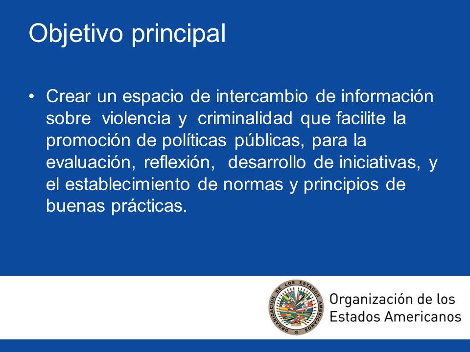 Objetivo principal Crear un espacio de intercambio de información sobre violencia y criminalidad que facilite la promoción de políticas públicas, para