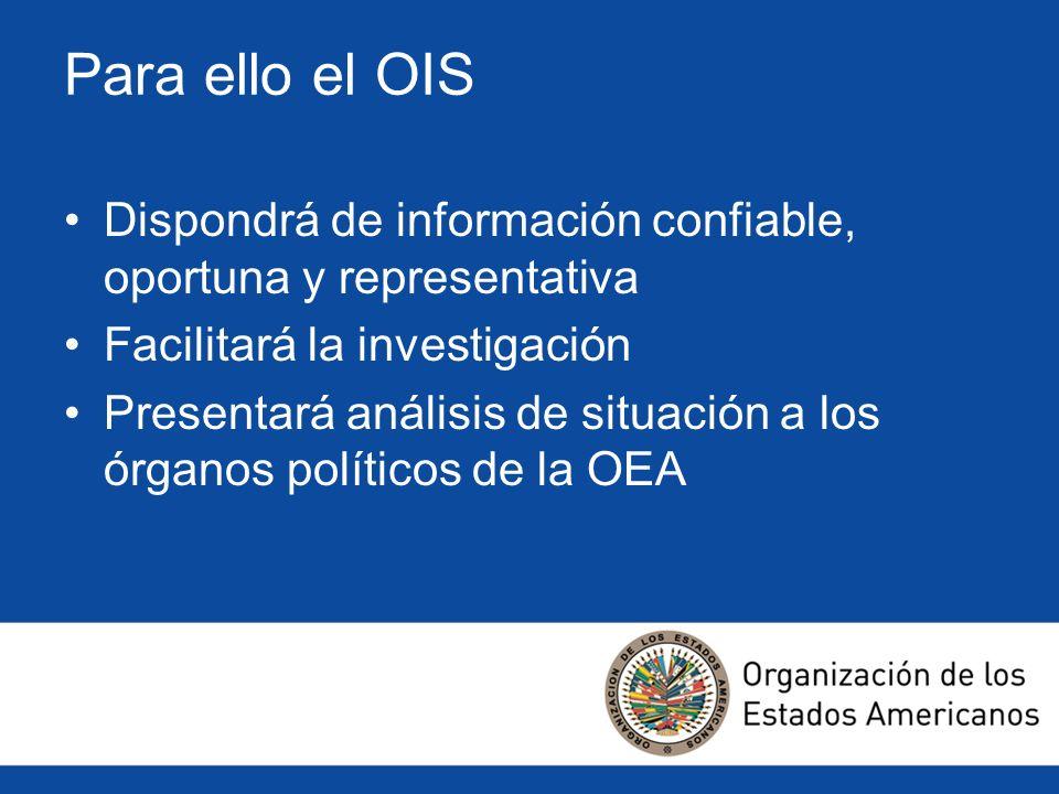 Para ello el OIS Dispondrá de información confiable, oportuna y representativa Facilitará la investigación Presentará análisis de situación a los órga