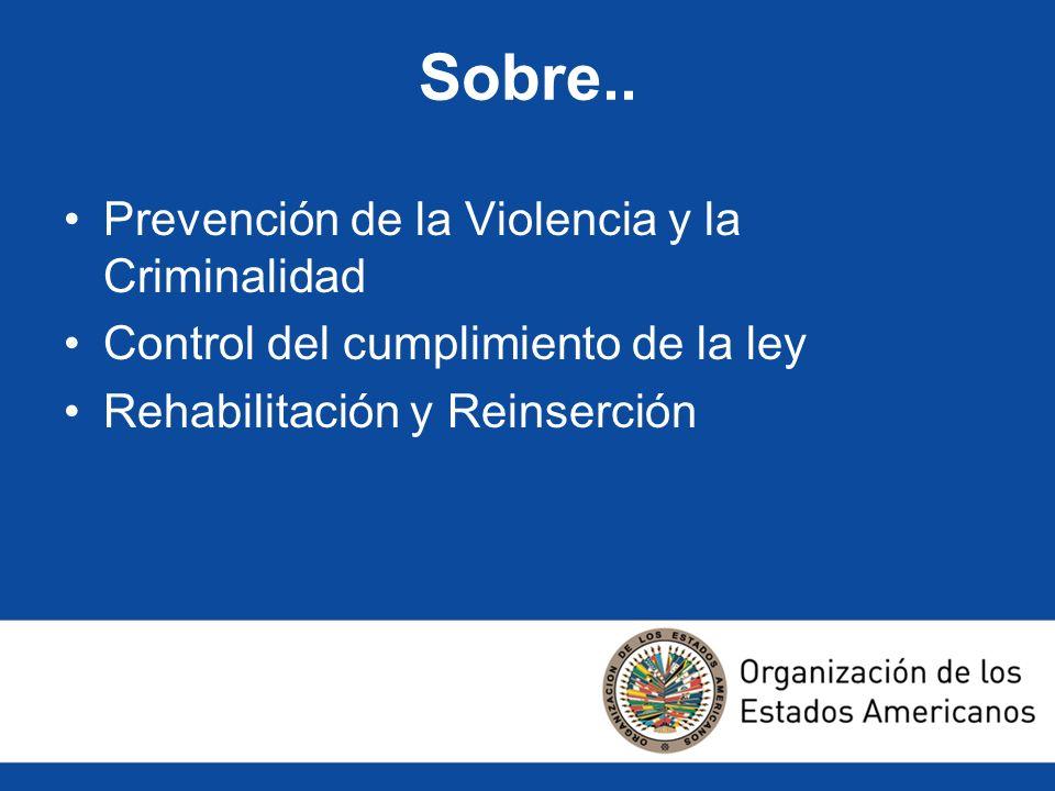 Sobre.. Prevención de la Violencia y la Criminalidad Control del cumplimiento de la ley Rehabilitación y Reinserción