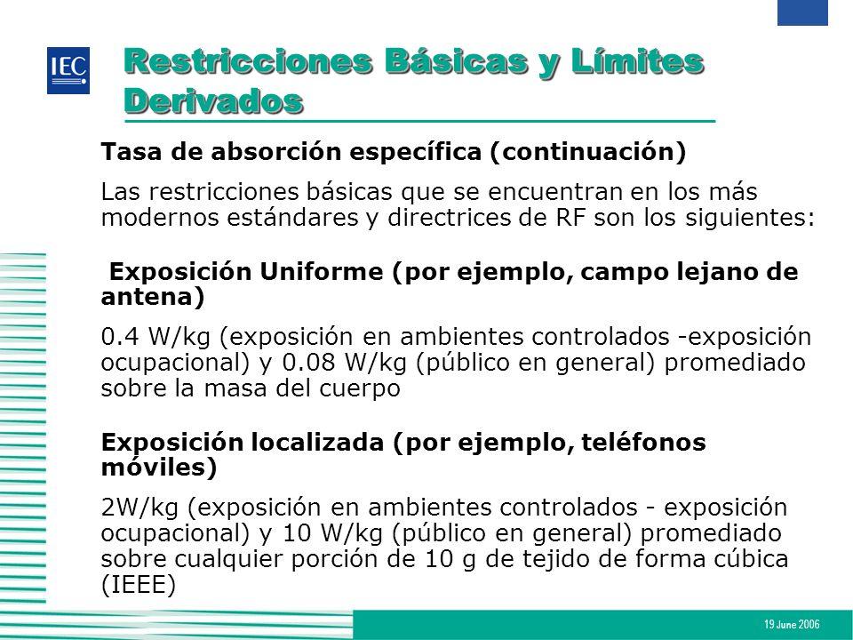 19 June 2006 Restricciones Básicas y Límites Derivados Límites derivados (valores de exposición máximos permisibles) El rms más alto o fuerzas máximas de campo eléctrico o magnético, sus valores al cuadrado, o las densidades de potencia de equivalencia de ondas planas asociadas con dichos campos, o las corrientes inducidas y de contacto a las que una persona pueda ser expuesta, sin incurrir en ningún efecto adverso establecido y con un margen de seguridad aceptable.