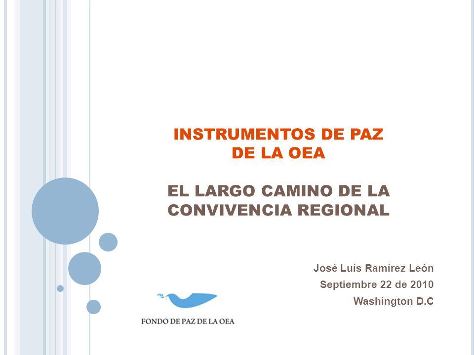 INSTRUMENTOS DE PAZ DE LA OEA EL LARGO CAMINO DE LA CONVIVENCIA REGIONAL José Luís Ramírez León Septiembre 22 de 2010 Washington D.C