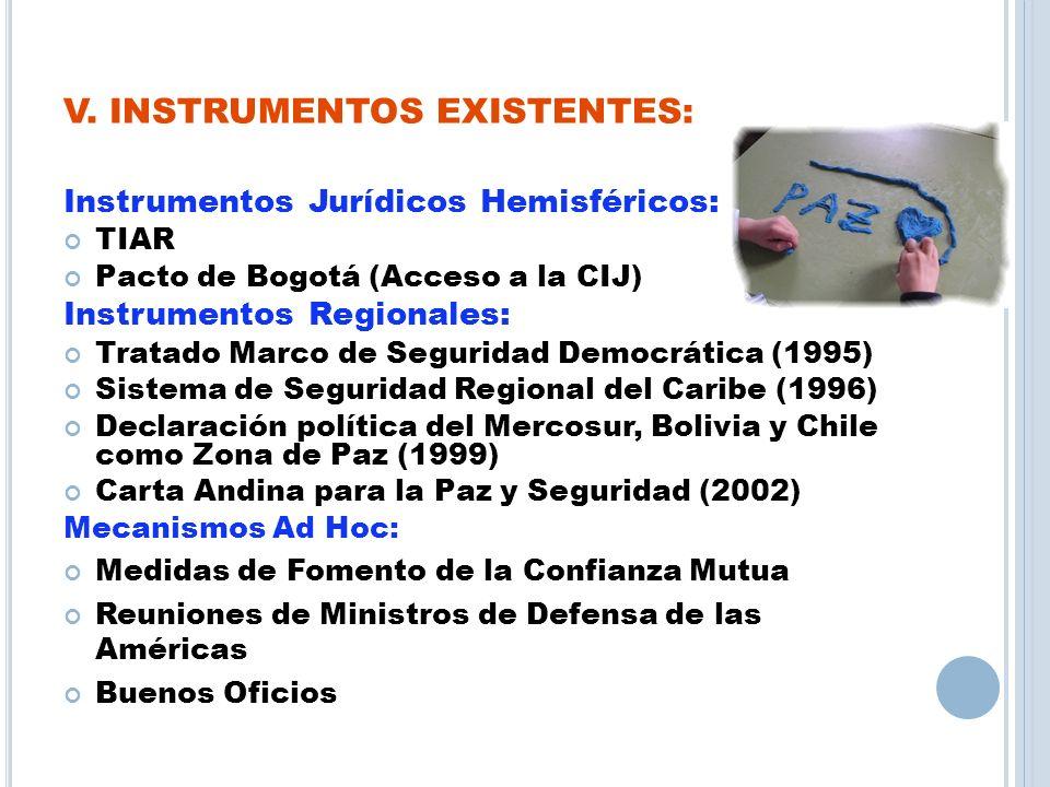 V. INSTRUMENTOS EXISTENTES: Instrumentos Jurídicos Hemisféricos: TIAR Pacto de Bogotá (Acceso a la CIJ) Instrumentos Regionales: Tratado Marco de Segu