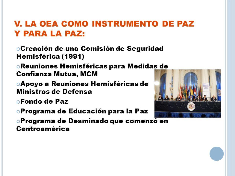 V. LA OEA COMO INSTRUMENTO DE PAZ Y PARA LA PAZ: Creación de una Comisión de Seguridad Hemisférica (1991) Reuniones Hemisféricas para Medidas de Confi