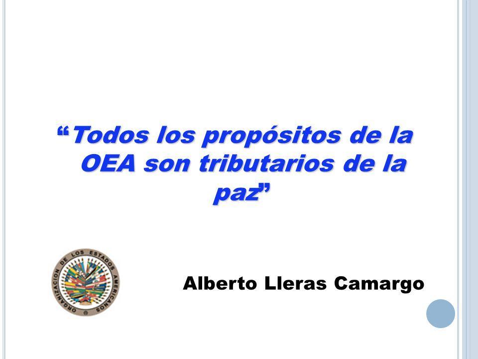 Todos los propósitos de la OEA son tributarios de la pazTodos los propósitos de la OEA son tributarios de la paz Alberto Lleras Camargo