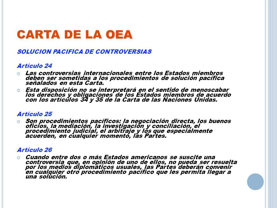 OEA CARTA DE LA OEA SOLUCION PACIFICA DE CONTROVERSIAS Artículo 24 Las controversias internacionales entre los Estados miembros deben ser sometidas a