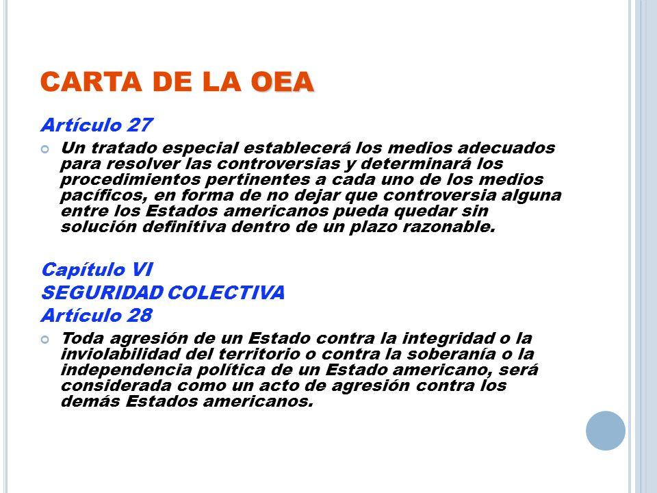 OEA CARTA DE LA OEA Artículo 27 Un tratado especial establecerá los medios adecuados para resolver las controversias y determinará los procedimientos
