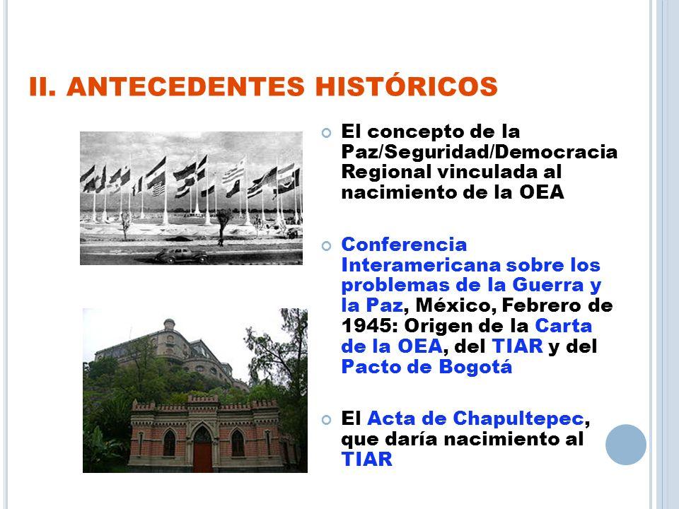 II. ANTECEDENTES HISTÓRICOS El concepto de la Paz/Seguridad/Democracia Regional vinculada al nacimiento de la OEA Conferencia Interamericana sobre los