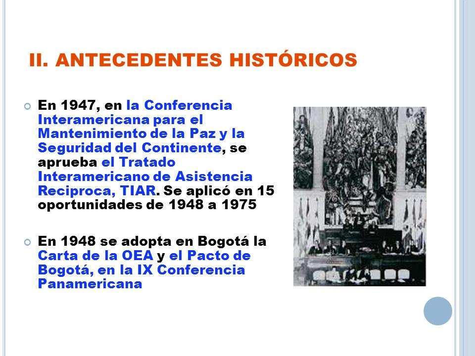 II. ANTECEDENTES HISTÓRICOS En 1947, en la Conferencia Interamericana para el Mantenimiento de la Paz y la Seguridad del Continente, se aprueba el Tra