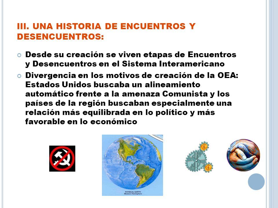 III. UNA HISTORIA DE ENCUENTROS Y DESENCUENTROS: Desde su creación se viven etapas de Encuentros y Desencuentros en el Sistema Interamericano Divergen