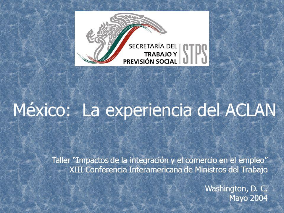 México: La experiencia del ACLAN Taller Impactos de la integración y el comercio en el empleo XIII Conferencia Interamericana de Ministros del Trabajo