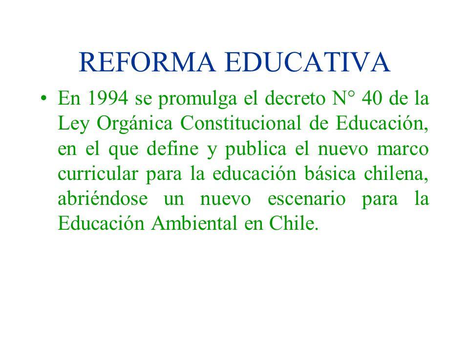 REFORMA EDUCATIVA En 1994 se promulga el decreto N° 40 de la Ley Orgánica Constitucional de Educación, en el que define y publica el nuevo marco curri