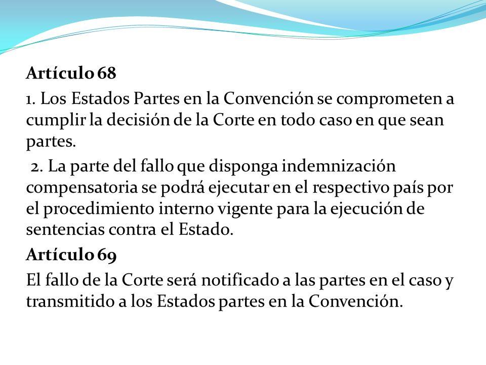 Artículo 68 1. Los Estados Partes en la Convención se comprometen a cumplir la decisión de la Corte en todo caso en que sean partes. 2. La parte del f