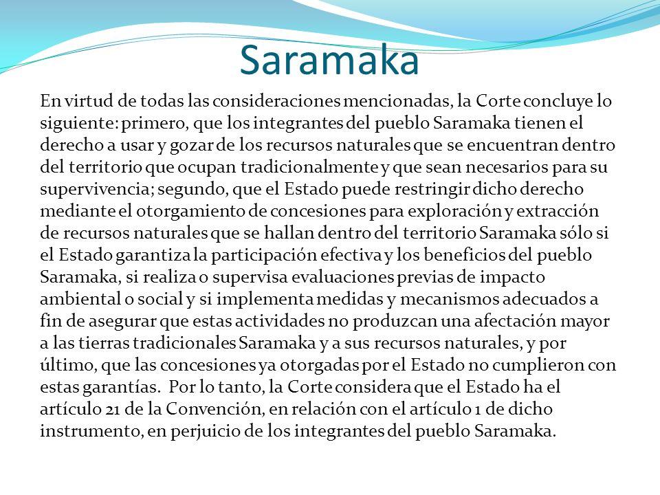 Saramaka En virtud de todas las consideraciones mencionadas, la Corte concluye lo siguiente: primero, que los integrantes del pueblo Saramaka tienen e