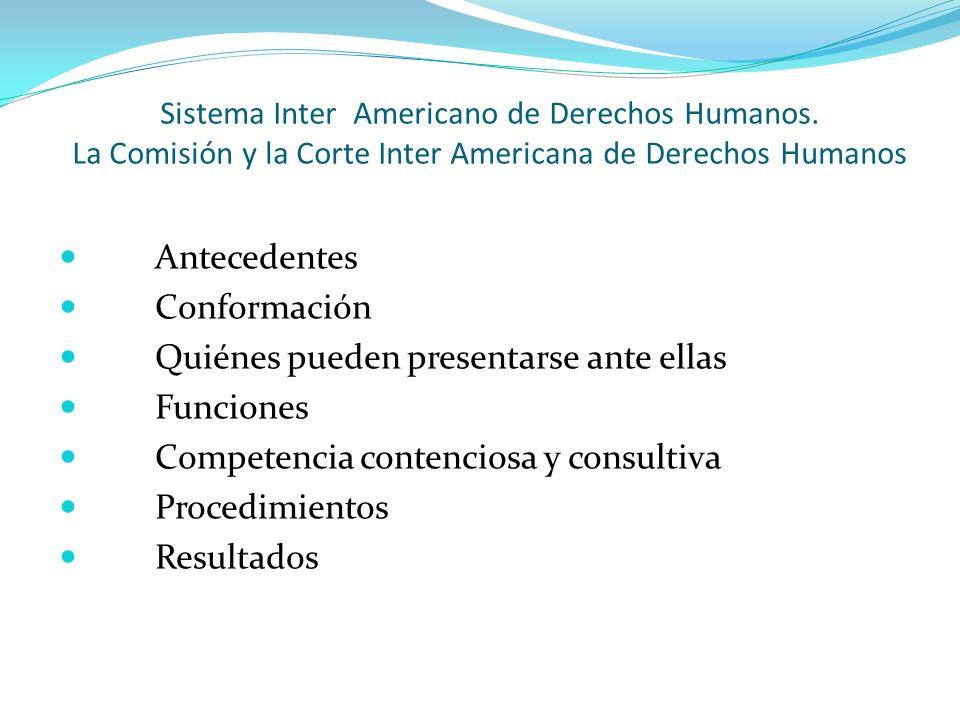 Sistema Inter Americano de Derechos Humanos. La Comisión y la Corte Inter Americana de Derechos Humanos Antecedentes Conformación Quiénes pueden prese