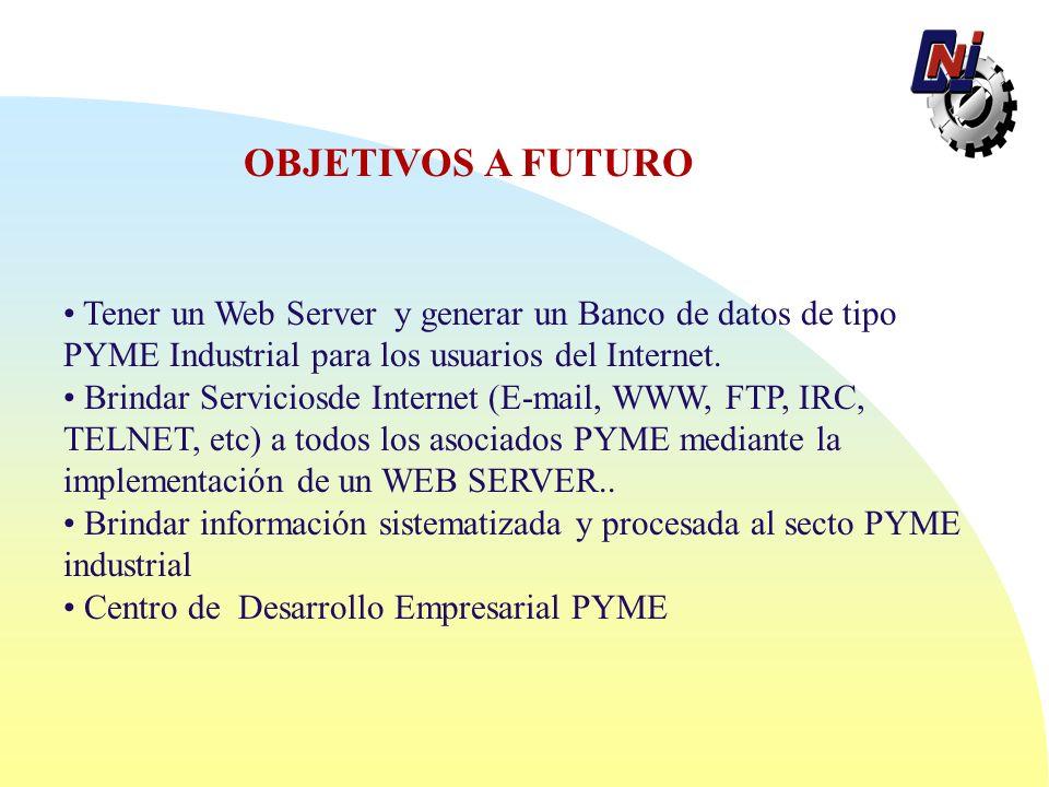 OBJETIVOS A FUTURO Tener un Web Server y generar un Banco de datos de tipo PYME Industrial para los usuarios del Internet.