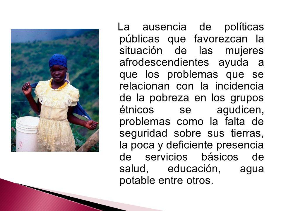 La ausencia de políticas públicas que favorezcan la situación de las mujeres afrodescendientes ayuda a que los problemas que se relacionan con la inci
