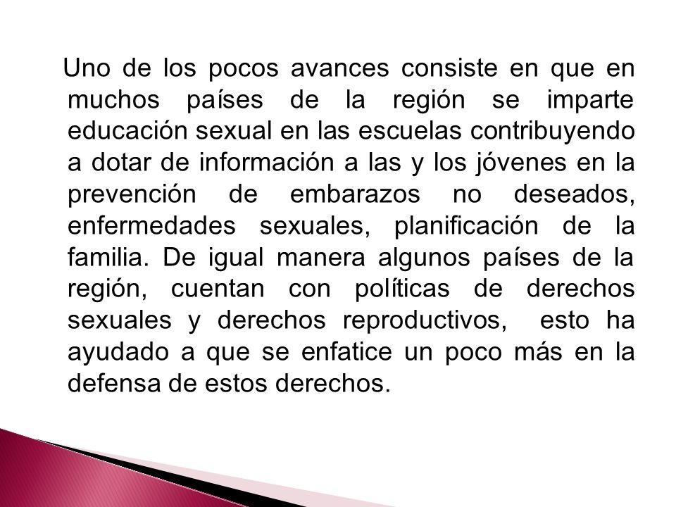 Uno de los pocos avances consiste en que en muchos países de la región se imparte educación sexual en las escuelas contribuyendo a dotar de informació