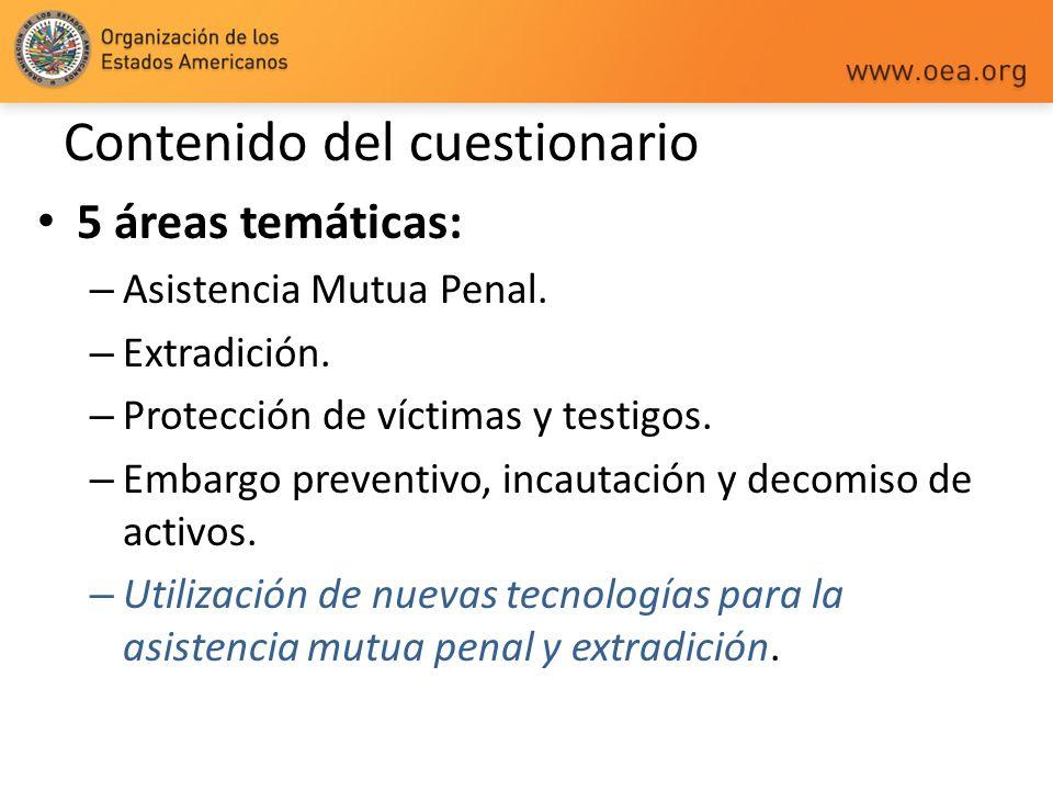 Contenido del cuestionario 5 áreas temáticas: – Asistencia Mutua Penal. – Extradición. – Protección de víctimas y testigos. – Embargo preventivo, inca