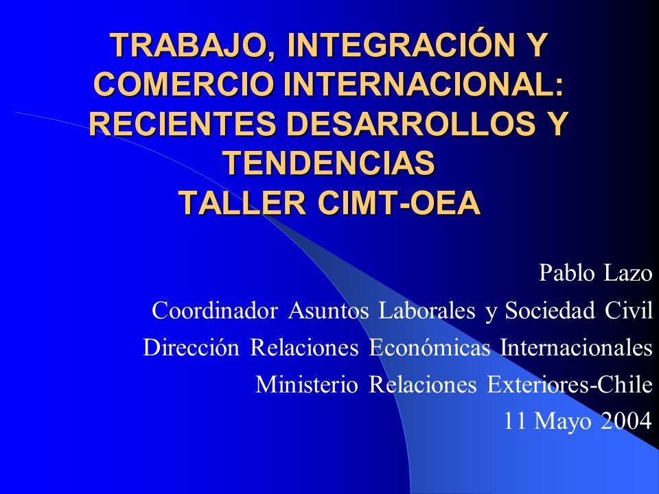 TRABAJO, INTEGRACIÓN Y COMERCIO INTERNACIONAL: RECIENTES DESARROLLOS Y TENDENCIAS TALLER CIMT-OEA Pablo Lazo Coordinador Asuntos Laborales y Sociedad
