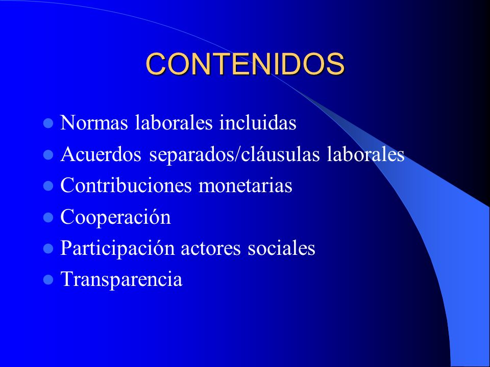 CONTENIDOS Normas laborales incluidas Acuerdos separados/cláusulas laborales Contribuciones monetarias Cooperación Participación actores sociales Tran