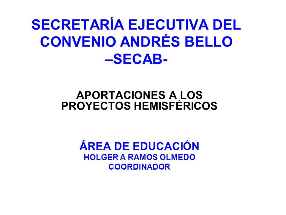 SECRETARÍA EJECUTIVA DEL CONVENIO ANDRÉS BELLO –SECAB- APORTACIONES A LOS PROYECTOS HEMISFÉRICOS ÁREA DE EDUCACIÓN HOLGER A RAMOS OLMEDO COORDINADOR